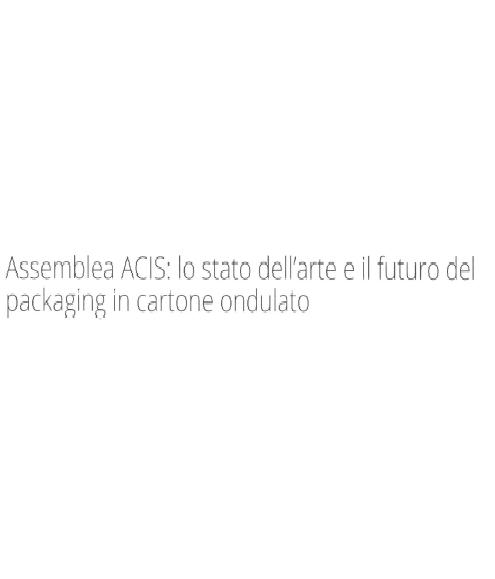 ASSEMBLEA ACIS: LO STATO DELL'ARTE E IL FUTURO DEL PACKAGING IN CARTONE ONDULATO - VERONA 13-14 OTTOBRE 2017